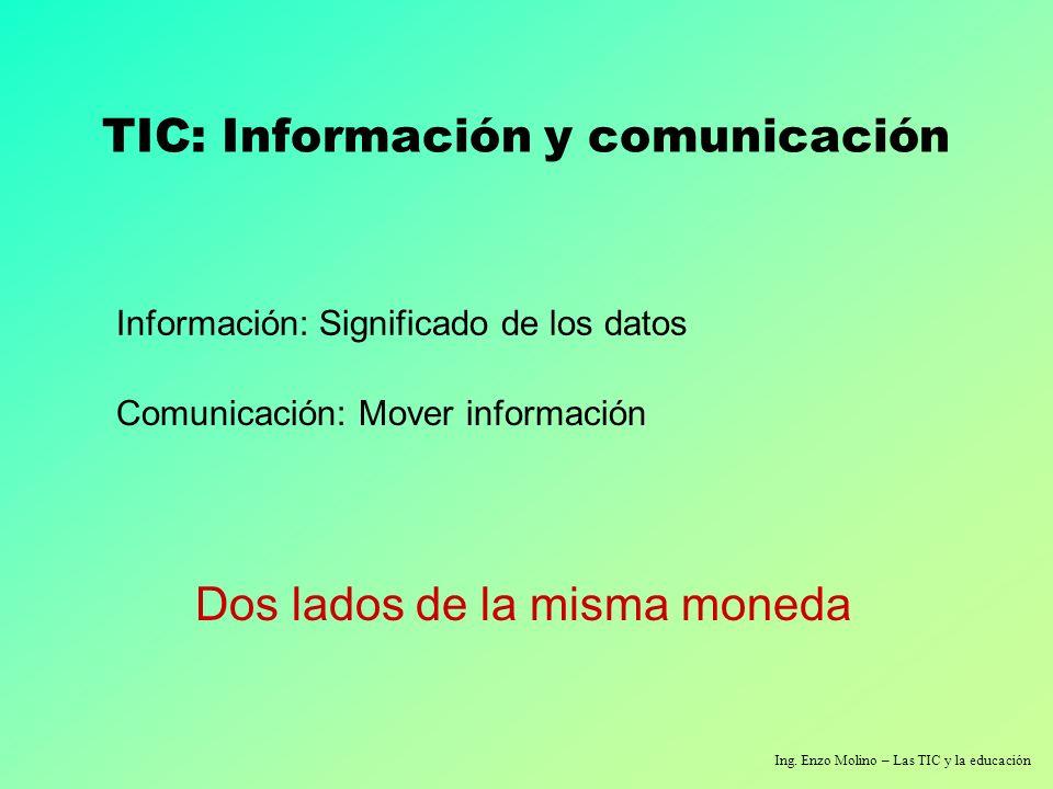 Ing. Enzo Molino – Las TIC y la educación TIC: Información y comunicación Información: Significado de los datos Comunicación: Mover información Dos la