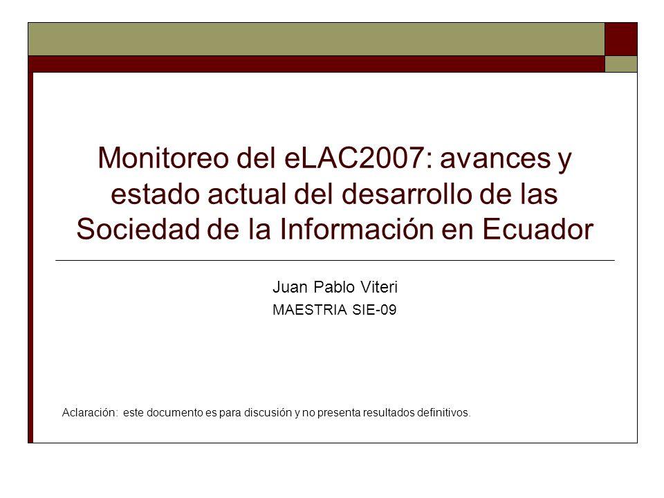 Monitoreo del eLAC2007: avances y estado actual del desarrollo de las Sociedad de la Información en Ecuador Juan Pablo Viteri MAESTRIA SIE-09 Aclaración: este documento es para discusión y no presenta resultados definitivos.