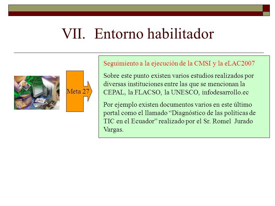 VII. Entorno habilitador Meta 27 Seguimiento a la ejecución de la CMSI y la eLAC2007 Sobre este punto existen varios estudios realizados por diversas