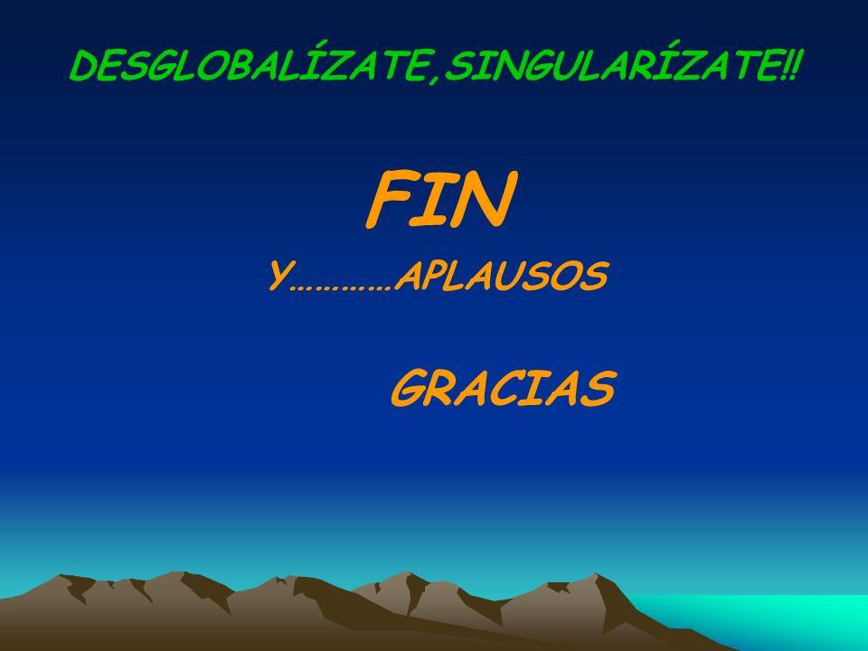 FIN Y…………APLAUSOS GRACIAS DESGLOBALÍZATE,SINGULARÍZATE!!