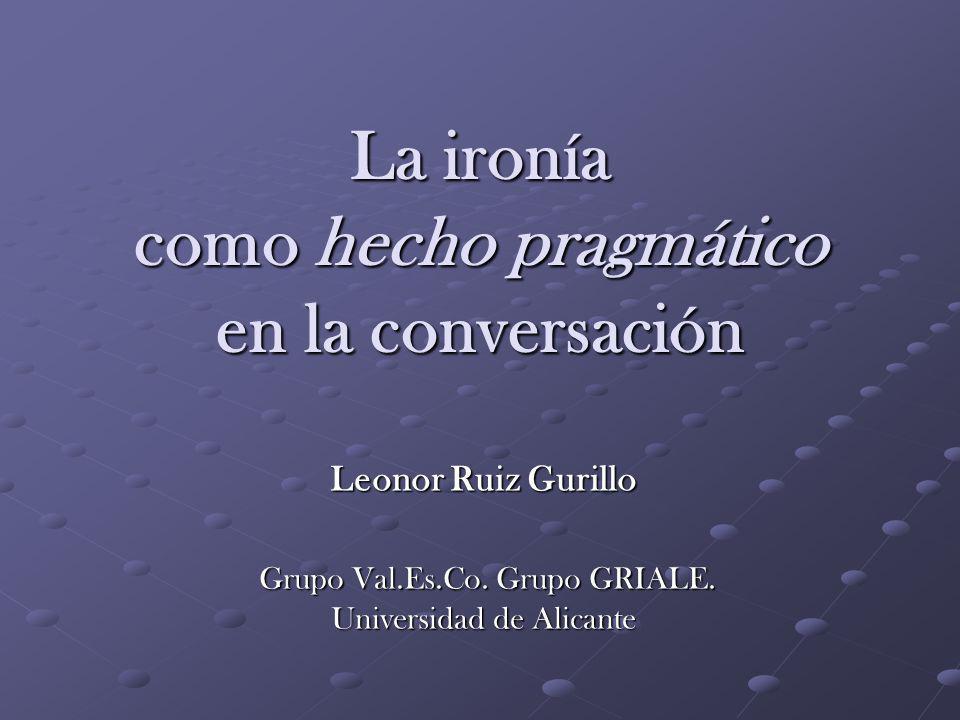 La ironía como hecho pragmático en la conversación Leonor Ruiz Gurillo Grupo Val.Es.Co. Grupo GRIALE. Universidad de Alicante Grupo Val.Es.Co. Grupo G