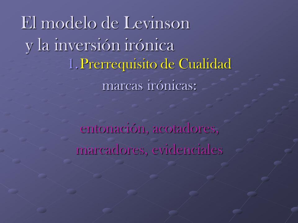 El modelo de Levinson y la inversión irónica 1.Prerrequisito de Cualidad marcas irónicas: entonación, acotadores, marcadores, evidenciales