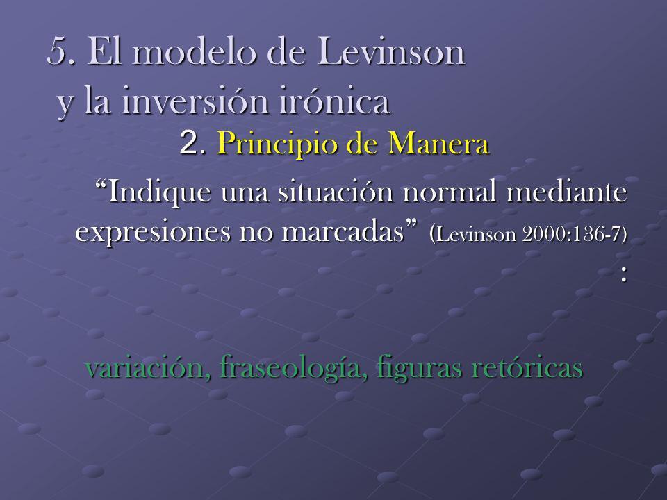 5. El modelo de Levinson y la inversión irónica 2. Principio de Manera Indique una situación normal mediante expresiones no marcadas ( Levinson 2000:1