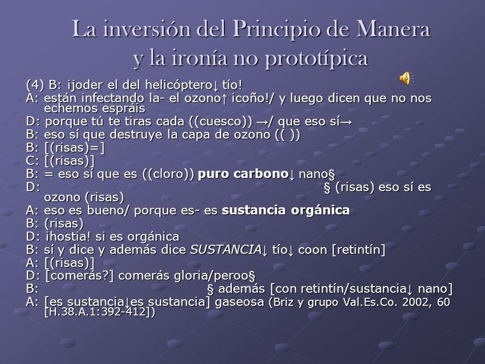 La inversión del Principio de Manera y la ironía no prototípica (4) B: ¡joder el del helicóptero tío! A: están infectando la- el ozono ¡coño!/ y luego