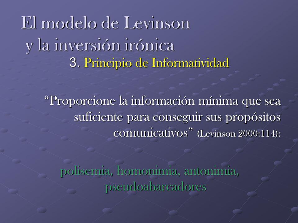 El modelo de Levinson y la inversión irónica 3. Principio de Informatividad Proporcione la información mínima que sea suficiente para conseguir sus pr