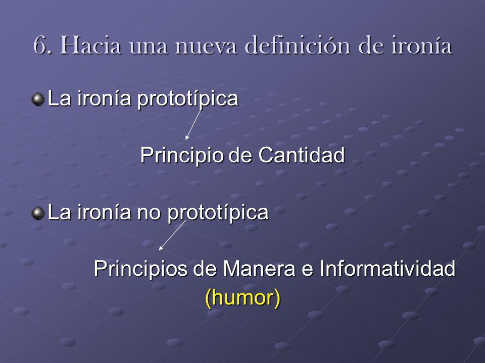 6. Hacia una nueva definición de ironía La ironía prototípica Principio de Cantidad La ironía no prototípica Principios de Manera e Informatividad (hu