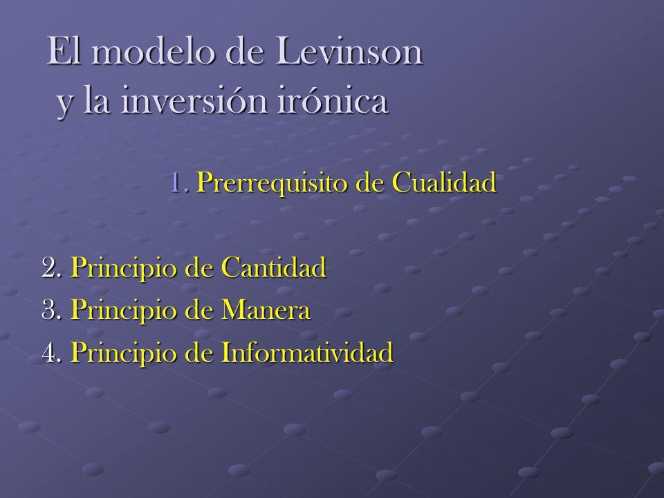 El modelo de Levinson y la inversión irónica 1.Prerrequisito de Cualidad 2. Principio de Cantidad 3. Principio de Manera 4. Principio de Informativida