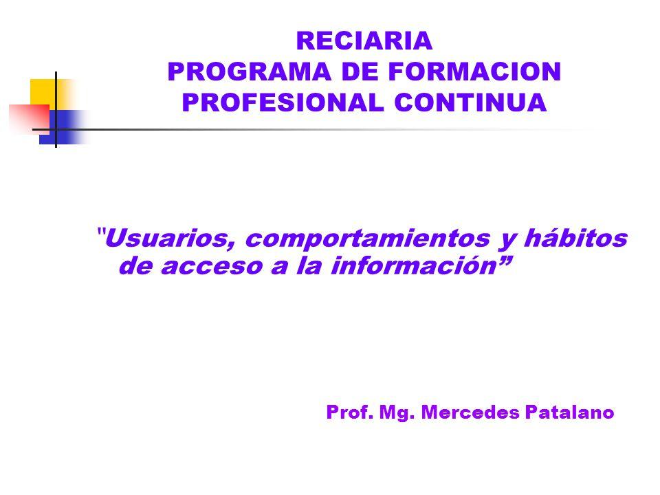 RECIARIA PROGRAMA DE FORMACION PROFESIONAL CONTINUA Usuarios, comportamientos y hábitos de acceso a la información Prof. Mg. Mercedes Patalano