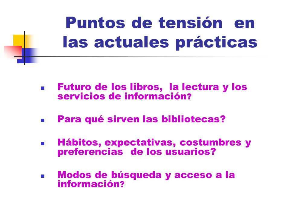 Puntos de tensión en las actuales prácticas Futuro de los libros, la lectura y los servicios de información ? Para qué sirven las bibliotecas? Hábitos