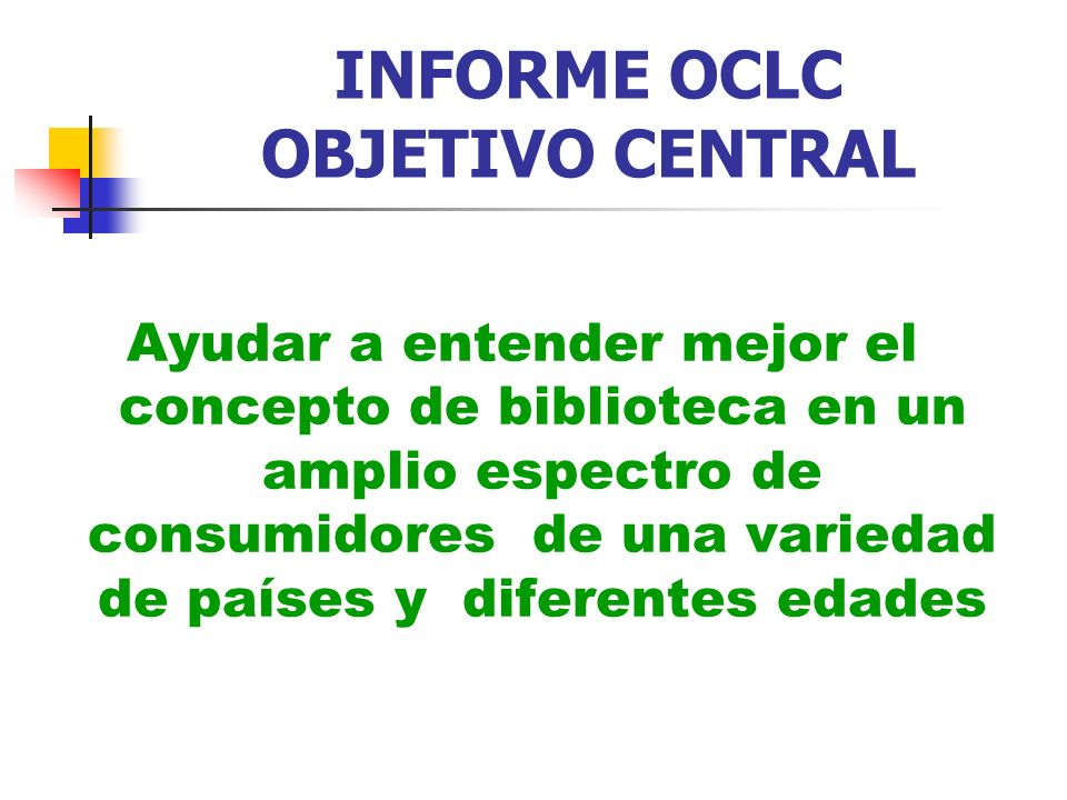 INFORME OCLC OBJETIVO CENTRAL Ayudar a entender mejor el concepto de biblioteca en un amplio espectro de consumidores de una variedad de países y dife