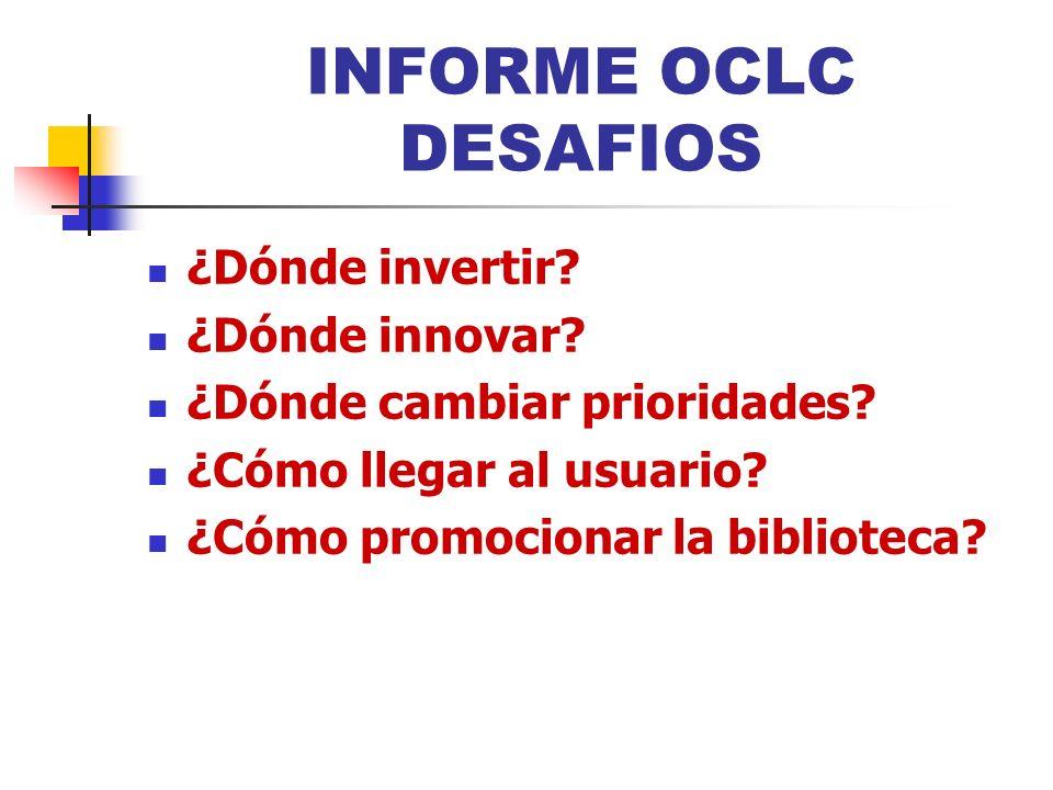 INFORME OCLC DESAFIOS ¿Dónde invertir? ¿Dónde innovar? ¿Dónde cambiar prioridades? ¿Cómo llegar al usuario? ¿Cómo promocionar la biblioteca?