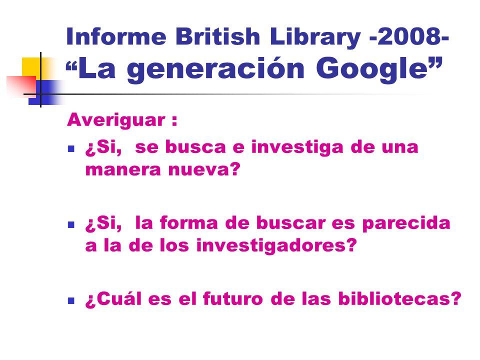 Informe British Library -2008- La generación Google Averiguar : ¿Si, se busca e investiga de una manera nueva? ¿Si, la forma de buscar es parecida a l