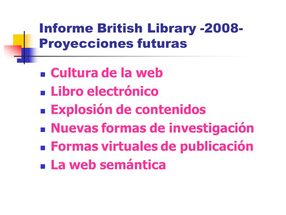 Informe British Library -2008- Proyecciones futuras Cultura de la web Libro electrónico Explosión de contenidos Nuevas formas de investigación Formas