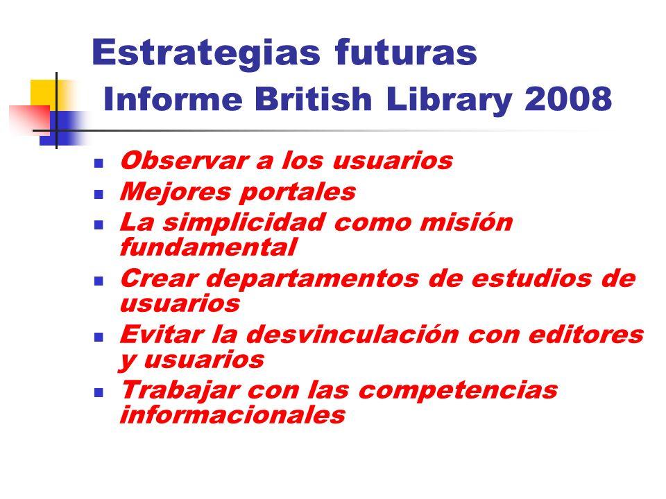 Estrategias futuras Informe British Library 2008 Observar a los usuarios Mejores portales La simplicidad como misión fundamental Crear departamentos d