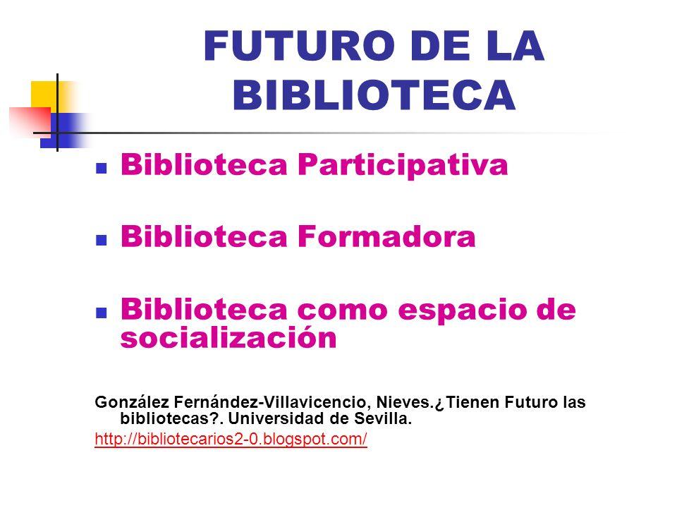 FUTURO DE LA BIBLIOTECA Biblioteca Participativa Biblioteca Formadora Biblioteca como espacio de socialización González Fernández-Villavicencio, Nieve