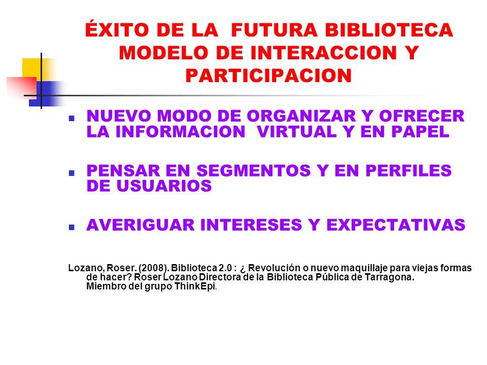 ÉXITO DE LA FUTURA BIBLIOTECA MODELO DE INTERACCION Y PARTICIPACION NUEVO MODO DE ORGANIZAR Y OFRECER LA INFORMACION VIRTUAL Y EN PAPEL PENSAR EN SEGM