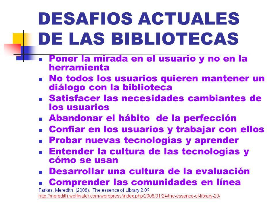 DESAFIOS ACTUALES DE LAS BIBLIOTECAS Poner la mirada en el usuario y no en la herramienta No todos los usuarios quieren mantener un diálogo con la bib