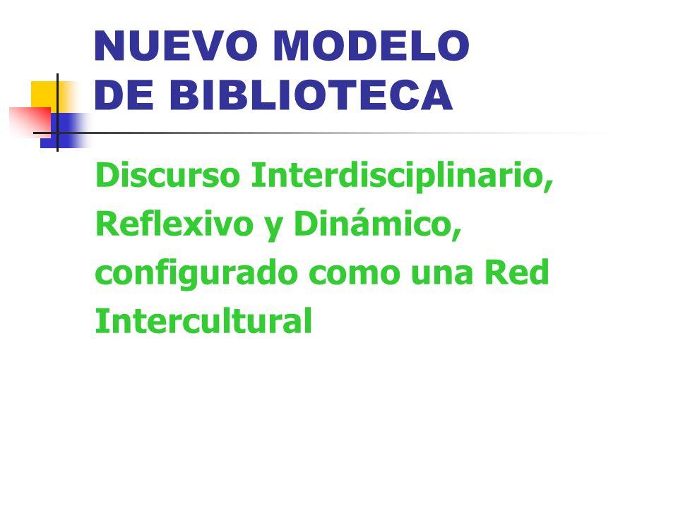 NUEVO MODELO DE BIBLIOTECA Discurso Interdisciplinario, Reflexivo y Dinámico, configurado como una Red Intercultural