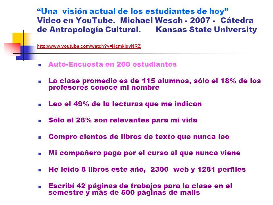 Una visión actual de los estudiantes de hoy Video en YouTube. Michael Wesch - 2007 - Cátedra de Antropología Cultural. Kansas State University http://