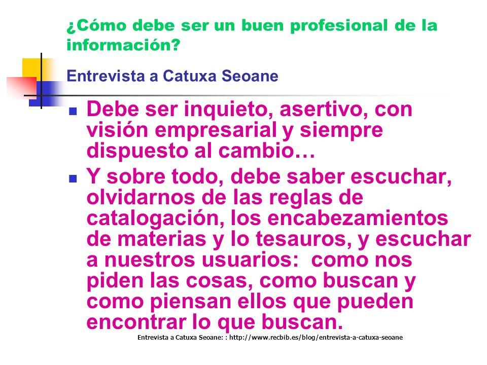 ¿Cómo debe ser un buen profesional de la información? Entrevista a Catuxa Seoane Debe ser inquieto, asertivo, con visión empresarial y siempre dispues