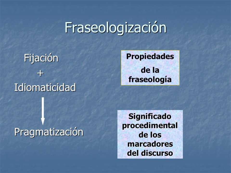 Fraseologización Fijación Fijación +IdiomaticidadPragmatización Propiedades de la fraseología Significado procedimental de los marcadores del discurso