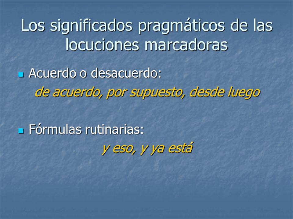 Los significados pragmáticos de las locuciones marcadoras Acuerdo o desacuerdo: Acuerdo o desacuerdo: de acuerdo, por supuesto, desde luego Fórmulas r