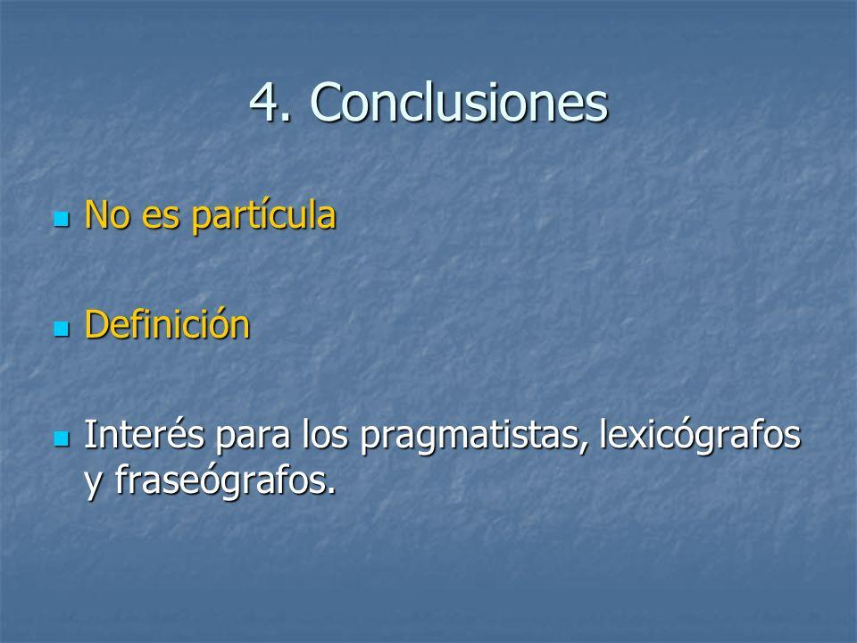 4. Conclusiones No es partícula No es partícula Definición Definición Interés para los pragmatistas, lexicógrafos y fraseógrafos. Interés para los pra