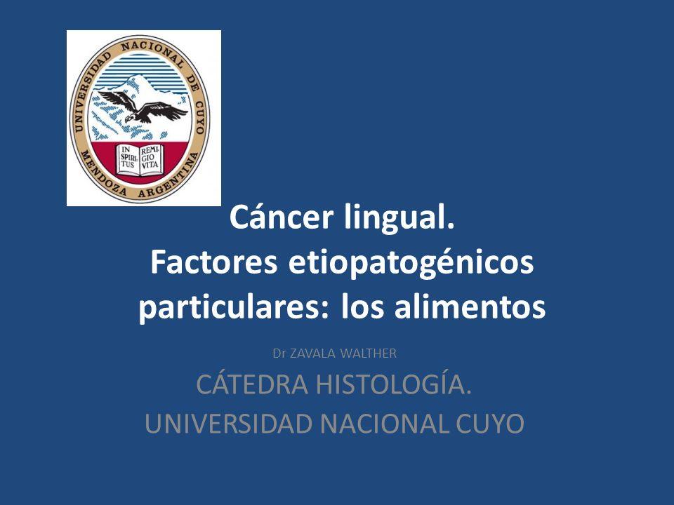 Cáncer lingual. Factores etiopatogénicos particulares: los alimentos Dr ZAVALA WALTHER CÁTEDRA HISTOLOGÍA. UNIVERSIDAD NACIONAL CUYO