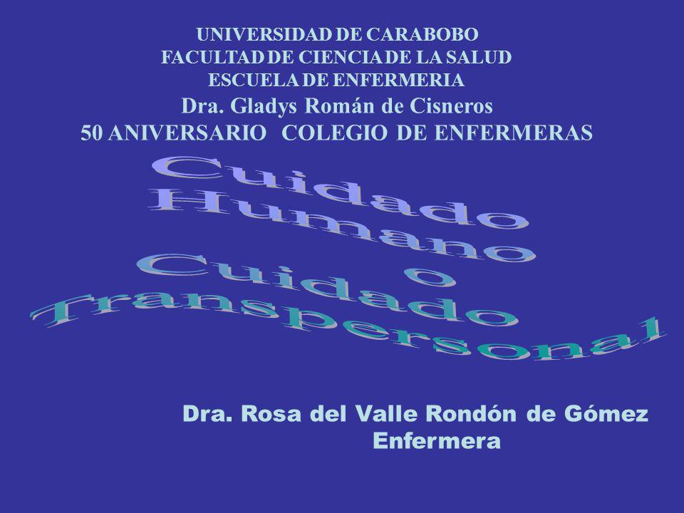 Dra. Rosa del Valle Rondón de Gómez Enfermera UNIVERSIDAD DE CARABOBO FACULTAD DE CIENCIA DE LA SALUD ESCUELA DE ENFERMERIA Dra. Gladys Román de Cisne