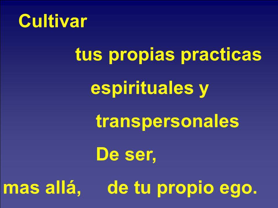 Cultivar tus propias practicas espirituales y transpersonales De ser, mas allá, de tu propio ego.