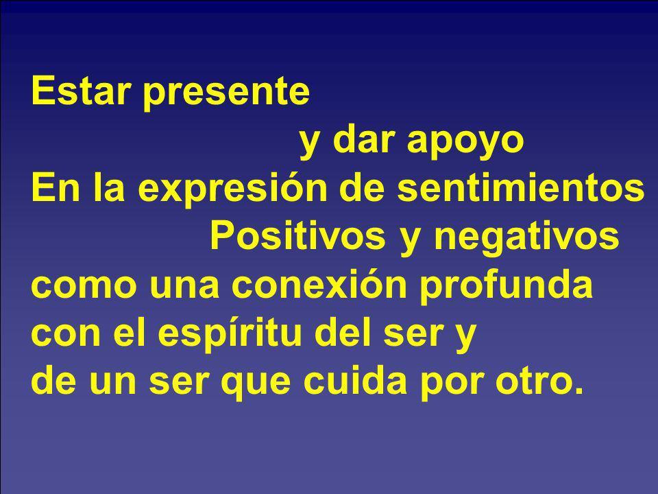 Estar presente y dar apoyo En la expresión de sentimientos Positivos y negativos como una conexión profunda con el espíritu del ser y de un ser que cu