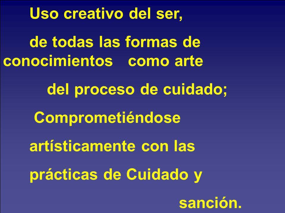 Uso creativo del ser, de todas las formas de conocimientos como arte del proceso de cuidado; Comprometiéndose artísticamente con las prácticas de Cuid