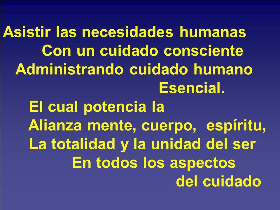 Asistir las necesidades humanas Con un cuidado consciente Administrando cuidado humano Esencial. El cual potencia la Alianza mente, cuerpo, espíritu,