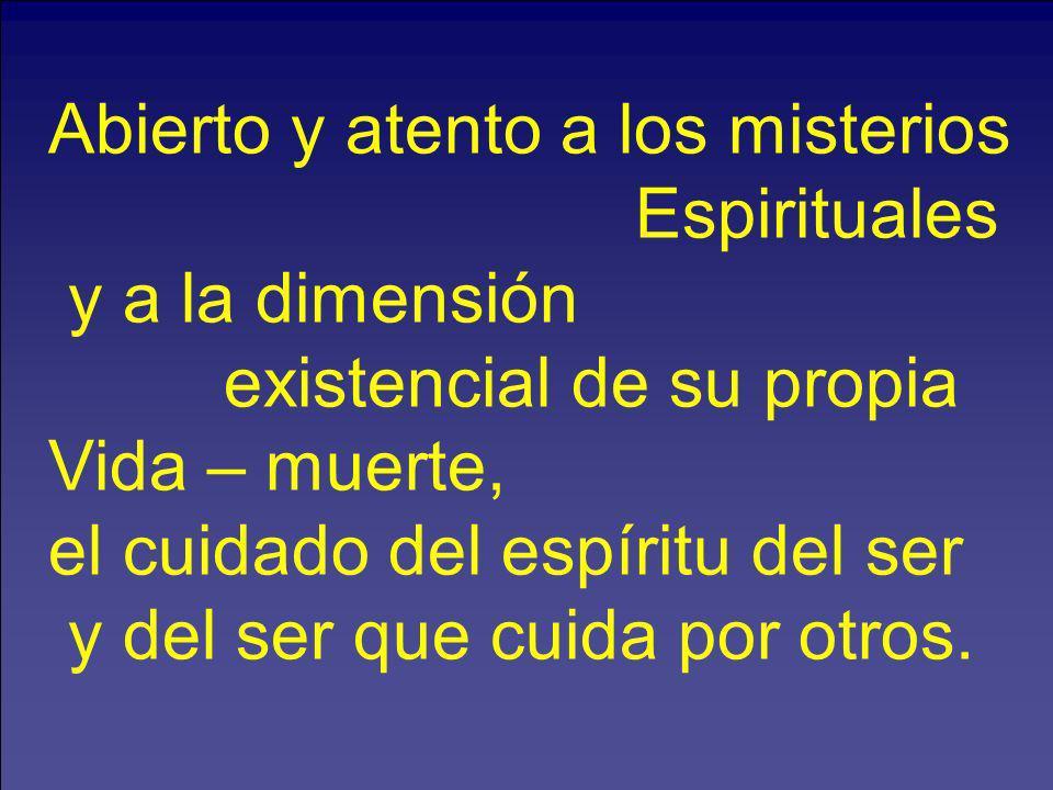 Abierto y atento a los misterios Espirituales y a la dimensión existencial de su propia Vida – muerte, el cuidado del espíritu del ser y del ser que c