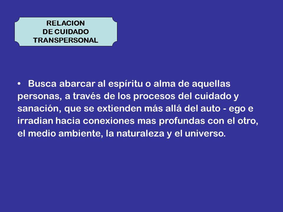 RELACION DE CUIDADO TRANSPERSONAL Busca abarcar al espíritu o alma de aquellas personas, a través de los procesos del cuidado y sanación, que se extie
