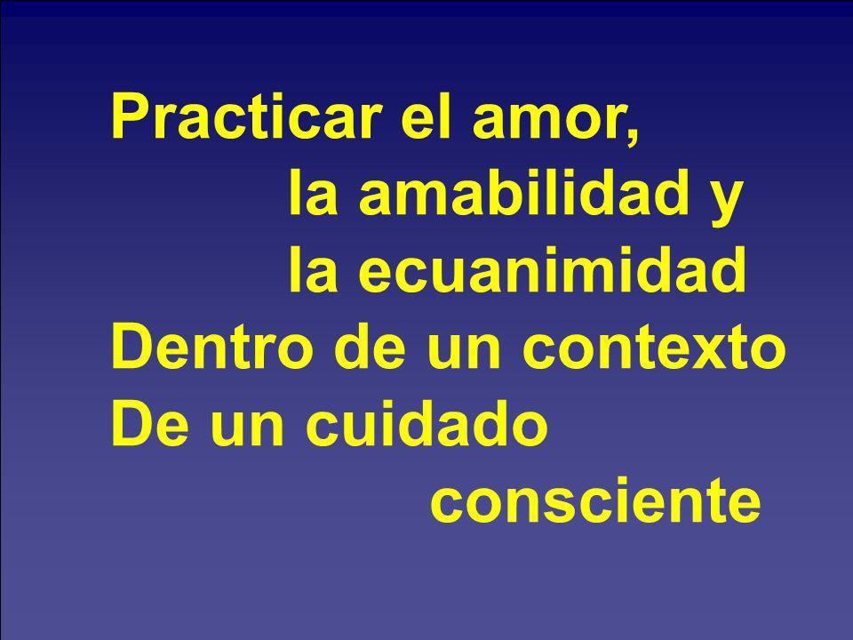 Practicar el amor, la amabilidad y la ecuanimidad Dentro de un contexto De un cuidado consciente
