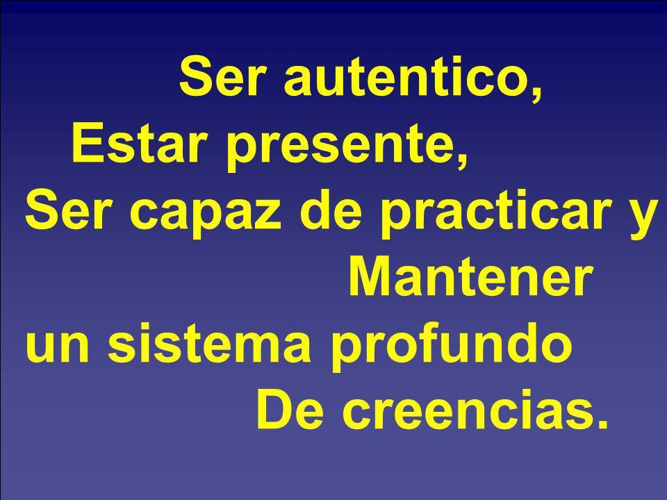 Ser autentico, Estar presente, Ser capaz de practicar y Mantener un sistema profundo De creencias.
