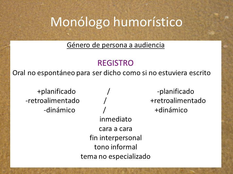 Monólogo humorístico Género de persona a audiencia REGISTRO Oral no espontáneo para ser dicho como si no estuviera escrito +planificado / -planificado