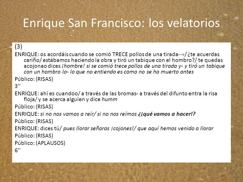 Enrique San Francisco: los velatorios (3) ENRIQUE: os acordáis cuando se comió TRECE pollos de una tirada / ¿te acuerdas cariño/ estábamos haciendo la