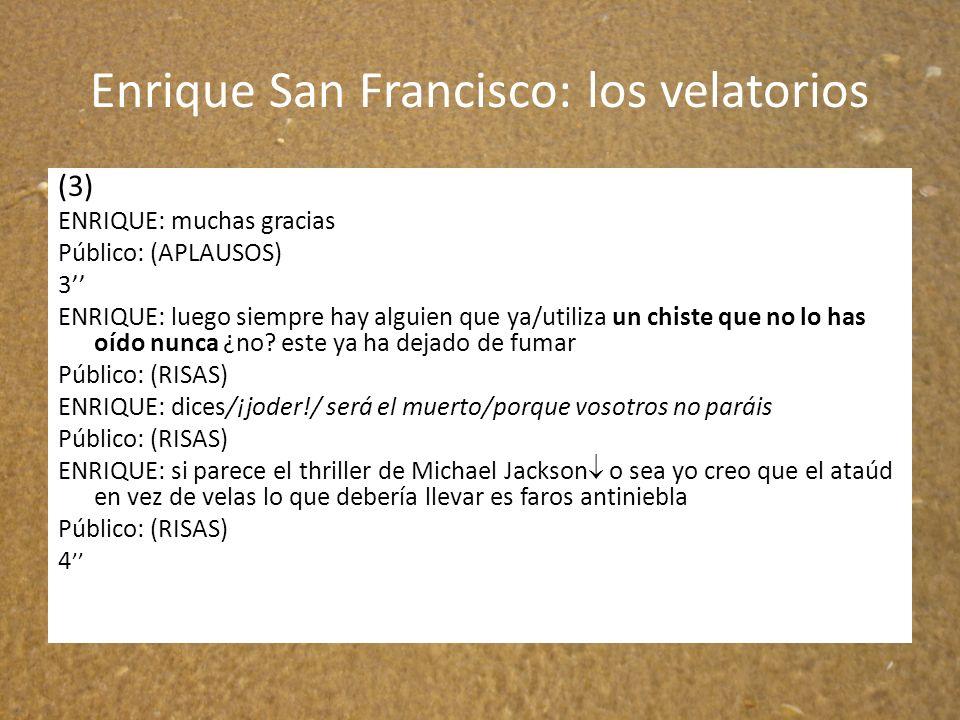 Enrique San Francisco: los velatorios (3) ENRIQUE: muchas gracias Público: (APLAUSOS) 3 ENRIQUE: luego siempre hay alguien que ya/utiliza un chiste qu