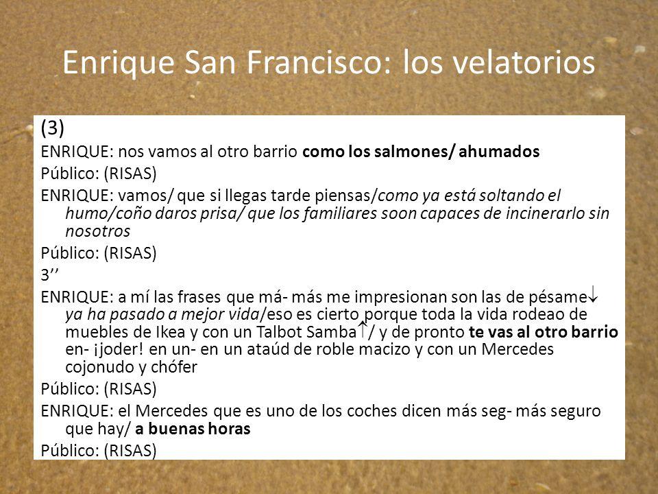 Enrique San Francisco: los velatorios (3) ENRIQUE: nos vamos al otro barrio como los salmones/ ahumados Público: (RISAS) ENRIQUE: vamos/ que si llegas