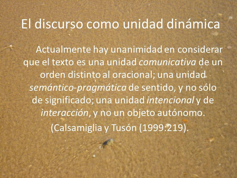 El discurso como unidad dinámica Actualmente hay unanimidad en considerar que el texto es una unidad comunicativa de un orden distinto al oracional; u