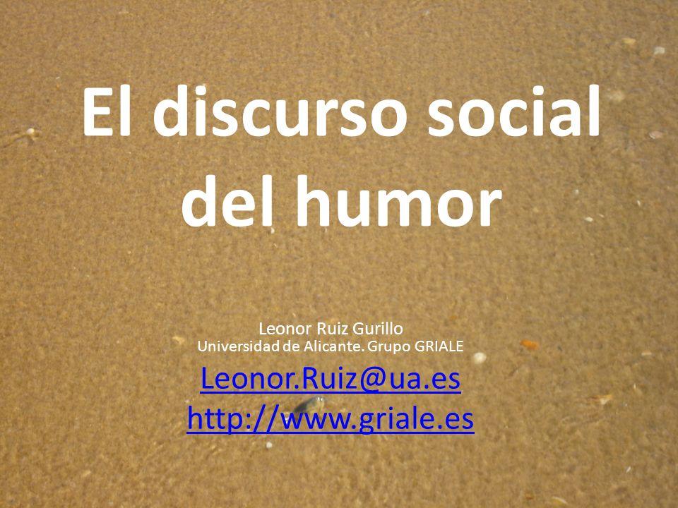 El discurso social del humor Leonor Ruiz Gurillo Universidad de Alicante. Grupo GRIALE Leonor.Ruiz@ua.es http://www.griale.es