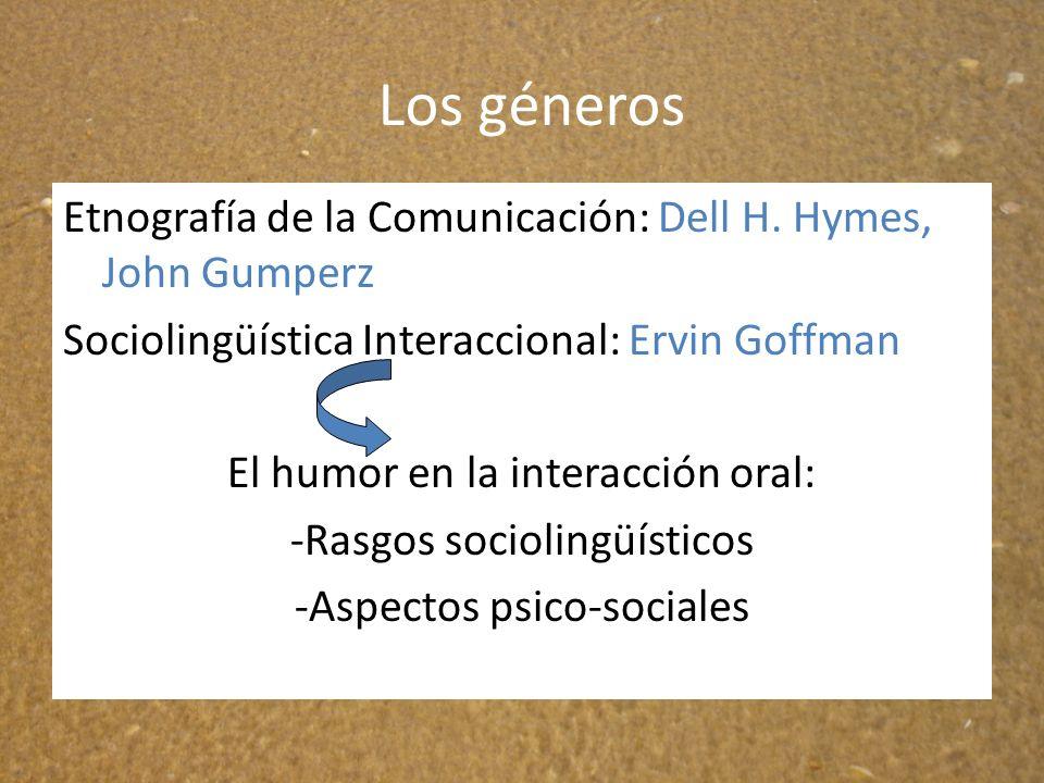 Los géneros Etnografía de la Comunicación: Dell H. Hymes, John Gumperz Sociolingüística Interaccional: Ervin Goffman El humor en la interacción oral: