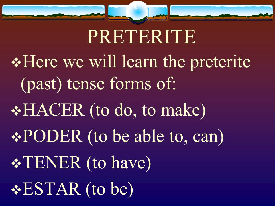 PRETERITE Here we will learn the preterite (past) tense forms of: HACER (to do, to make) PODER (to be able to, can) TENER (to have) ESTAR (to be)