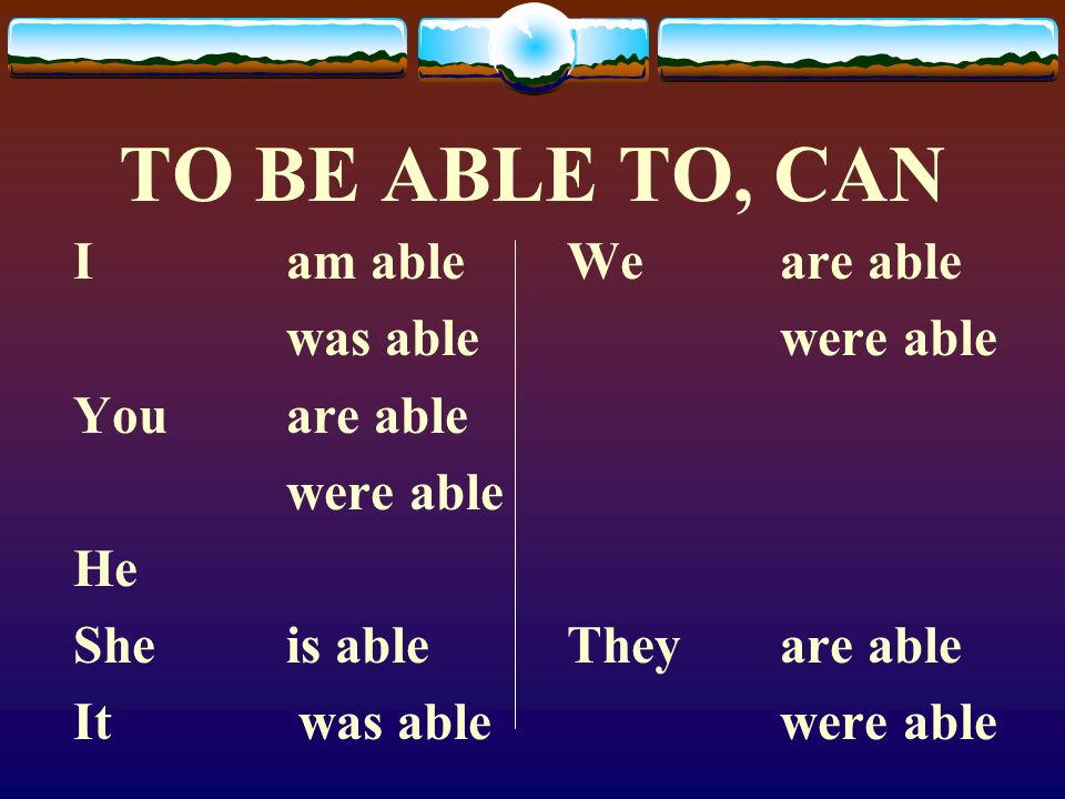 TO BE ABLE TO, CAN I am able was able Youare able were able He Sheis able It was able Weare able were able Theyare able were able