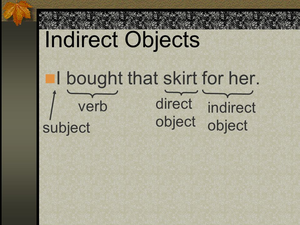 Indirect Objects I bought that skirt for her. I gave those shoes to him. What is the subject, the verb, the direct object and the indirect object?