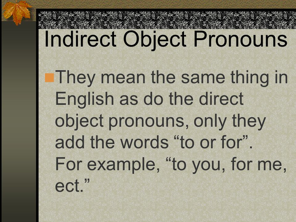 Indirect Object Pronouns They mean the same thing in English as do the direct object pronouns, only they add the words to or for.
