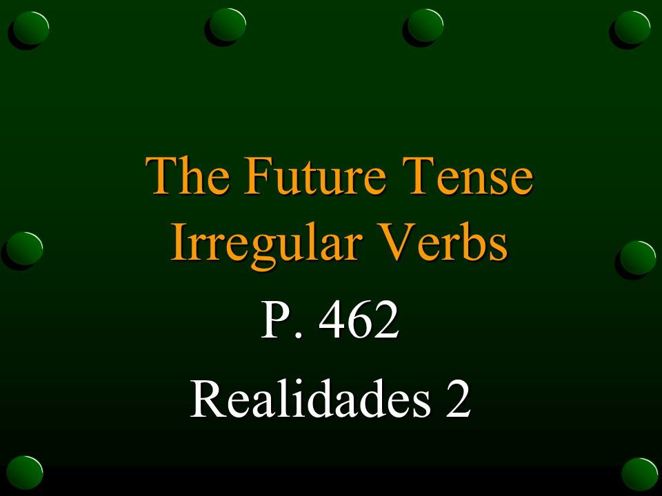 The Future Tense Irregular Verbs P. 462 Realidades 2