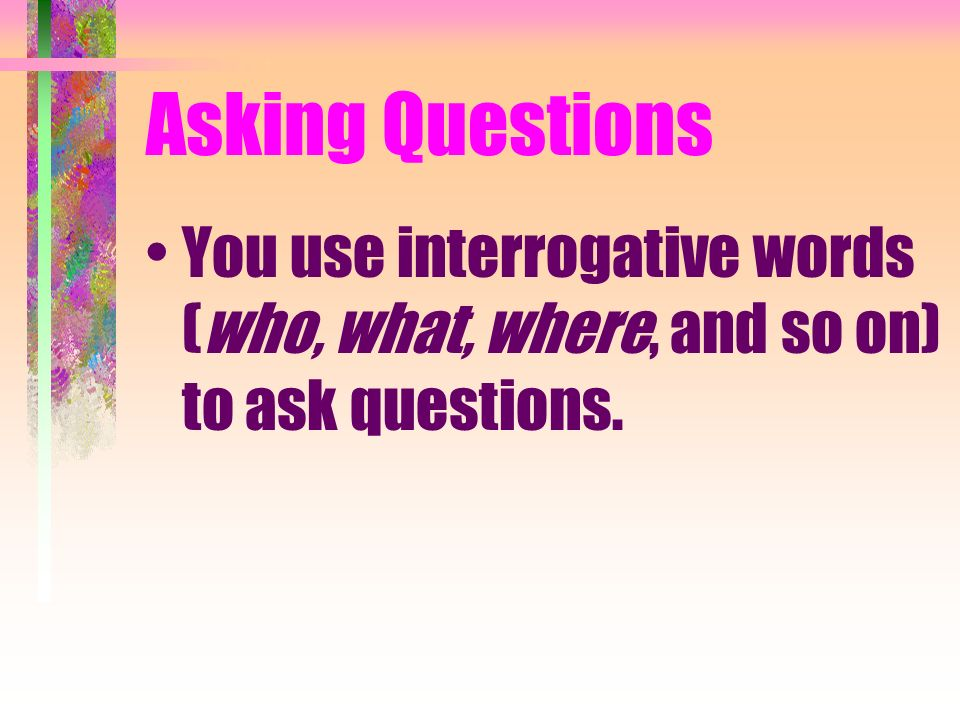 Asking Questions You use interrogative words (who, what, where, and so on) to ask questions.